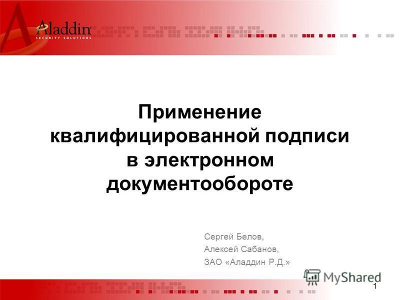 1 Применение квалифицированной подписи в электронном документообороте Сергей Белов, Алексей Сабанов, ЗАО «Аладдин Р.Д.»