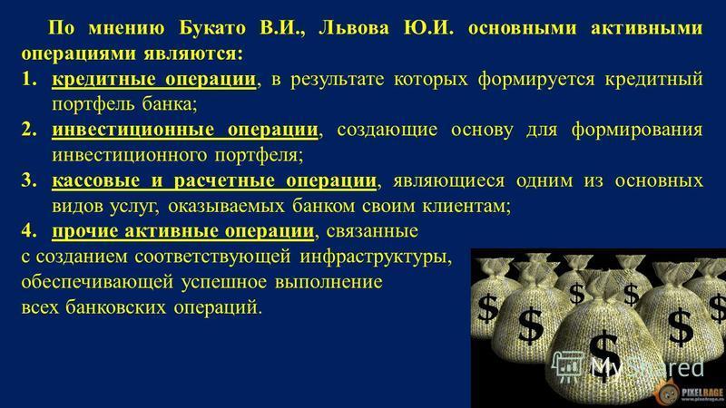 По мнению Букато В.И., Львова Ю.И. основными активными операциями являются: 1. кредитные операции, в результате которых формируется кредитный портфель банка; 2. инвестиционные операции, создающие основу для формирования инвестиционного портфеля; 3. к