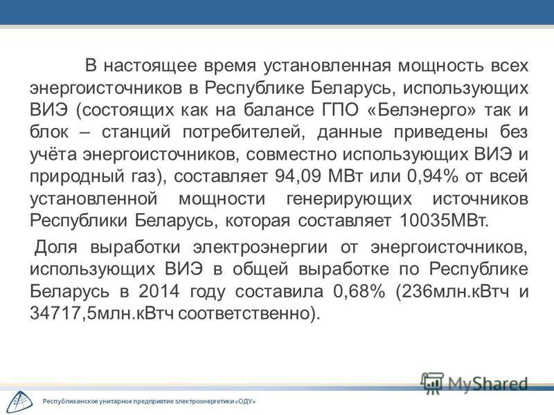 Республиканское унитарное предприятие электроэнергетики «ОДУ» В настоящее время установленная мощность всех энергоисточников в Республике Беларусь, использующих ВИЭ (состоящих как на балансе ГПО «Белэнерго» так и блок – станций потребителей, данные п