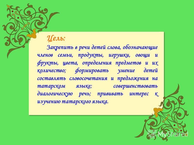 Цель: Закрепить в речи детей слова, обозначающие членов семьи, продукты, игрушки, овощи и фрукты, цвета, определения предметов и их количество; формировать умение детей составлять словосочетания и предложения на татарском языке; совершенствовать диал