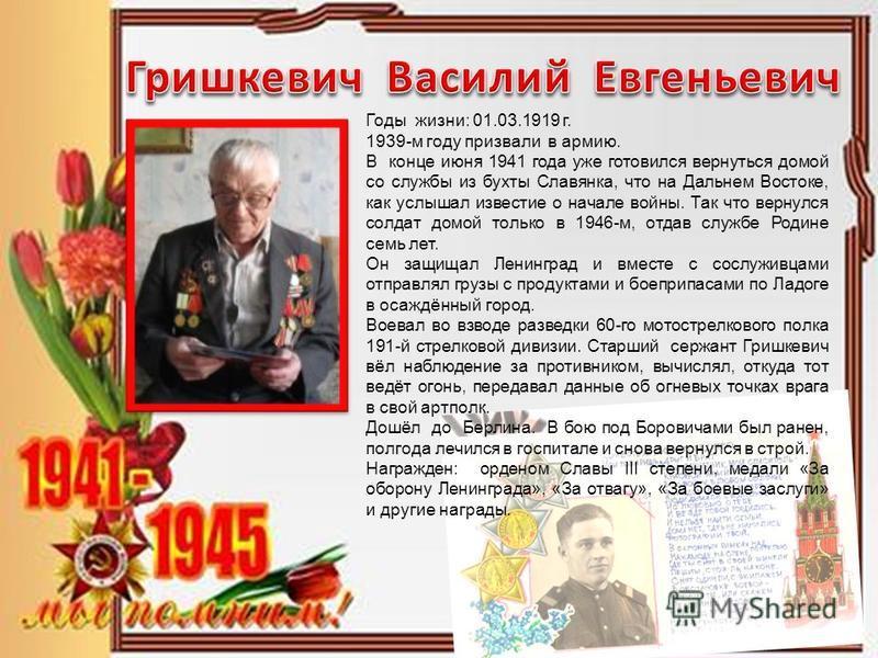 Годы жизни: 01.03.1919 г. 1939-м году призвали в армию. В конце июня 1941 года уже готовился вернуться домой со службы из бухты Славянка, что на Дальнем Востоке, как услышал известие о начале войны. Так что вернулся солдат домой только в 1946-м, отда