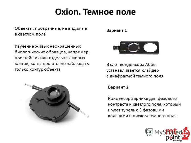 Oxion. Темное поле Объекты: прозрачные, не видимые в светлом поле Изучение живых неокрашенных биологических образцов, например, простейших или отдельных живых клеток, когда достаточно наблюдать только контур объекта В слот конденсора Аббе устанавлива
