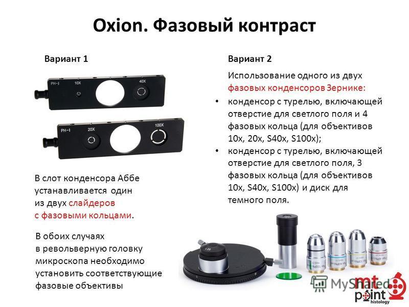 В слот конденсора Аббе устанавливается один из двух слайдеров с фазовыми кольцами. Вариант 1 Oxion. Фазовый контраст Вариант 2 конденсор с турелью, включающей отверстие для светлого поля и 4 фазовых кольца (для объективов 10 х, 20 х, S40 х, S100 х);