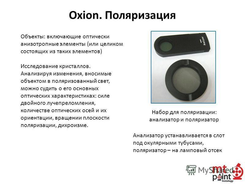 Oxion. Поляризация Объекты: включающие оптически анизотропные элементы (или целиком состоящих из таких элементов) Исследование кристаллов. Анализируя изменения, вносимые объектом в поляризованный свет, можно судить о его основных оптических характери