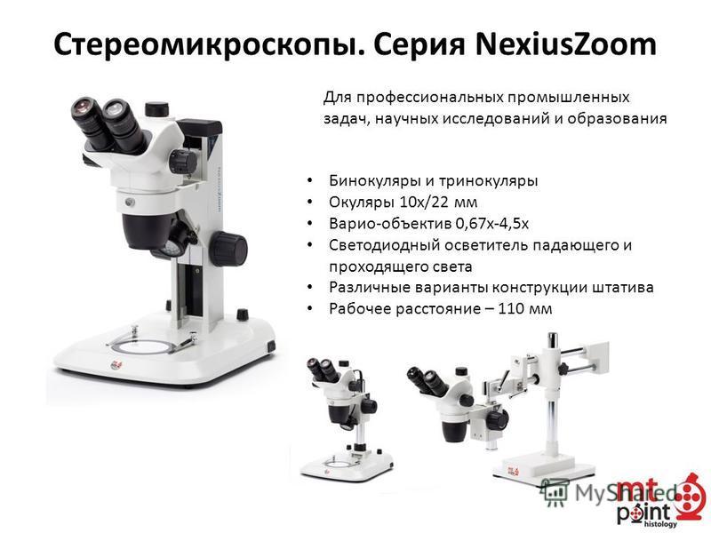 Стереомикроскопы. Серия NexiusZoom Для профессиональных промышленных задач, научных исследований и образования Бинокуляры и тринокуляры Окуляры 10 х/22 мм Варио-объектив 0,67 х-4,5 х Светодиодный осветитель падающего и проходящего света Различные вар