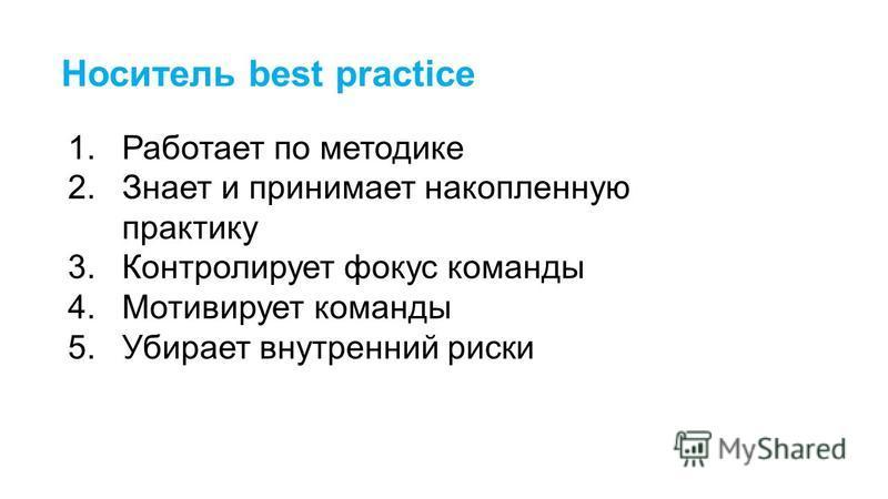 Носитель best practice 1. Работает по методике 2. Знает и принимает накопленную практику 3. Контролирует фокус команды 4. Мотивирует команды 5. Убирает внутренний риски