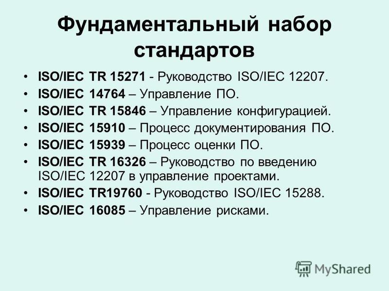 Фундаментальный набор стандартов ISO/IEC TR 15271 - Руководство ISO/IEC 12207. ISO/IEC 14764 – Управление ПО. ISO/IEC TR 15846 – Управление конфигурацией. ISO/IEC 15910 – Процесс документирования ПО. ISO/IEC 15939 – Процесс оценки ПО. ISO/IEC TR 1632