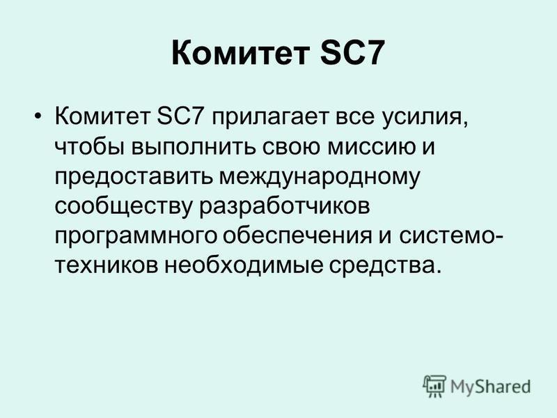 Комитет SC7 Комитет SC7 прилагает все усилия, чтобы выполнить свою миссию и предоставить международному сообществу разработчиков программного обеспечения и система- техников необходимые средства.