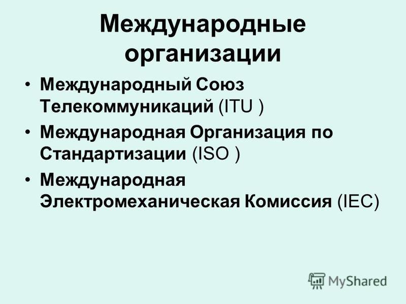 Международные организации Международный Союз Телекоммуникаций (ITU ) Международная Организация по Стандартизации (ISO ) Международная Электромеханическая Комиссия (IEC)