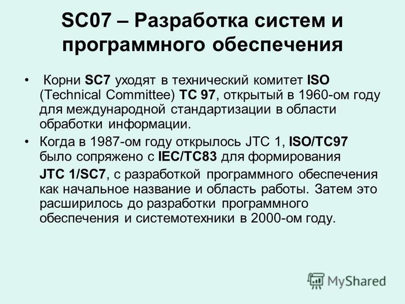 SC07 – Разработка систем и программного обеспечения Корни SC7 уходят в технический комитет ISO (Technical Committee) TC 97, открытый в 1960-ом году для международной стандартизации в области обработки информации. Когда в 1987-ом году открылось JTC 1,
