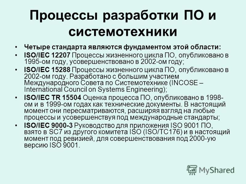 Процессы разработки ПО и систематехники Четыре стандарта являются фундаментом этой области: ISO/IEC 12207 Процессы жизненного цикла ПО, опубликовано в 1995-ом году, усовершенствовано в 2002-ом году; ISO/IEC 15288 Процессы жизненного цикла ПО, опублик