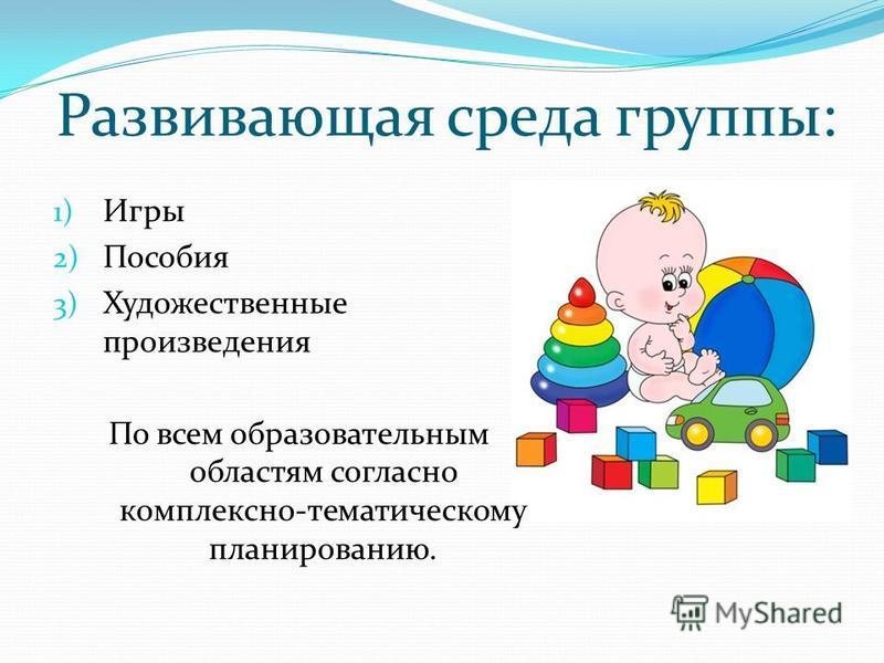 Развивающая среда группы: 1) Игры 2) Пособия 3) Художественные произведения По всем образовательным областям согласно комплексно-тематическому планированию.