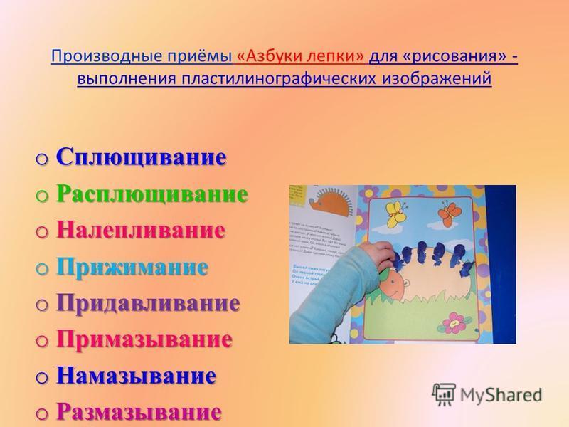 Производные приёмы «Азбуки лепки» для «рисования» - выполнения пластилин о графических изображений o Сплющивание o Расплющивание o Налепливание o Прижимание o Придавливание o Примазывание o Намазывание o Размазывание