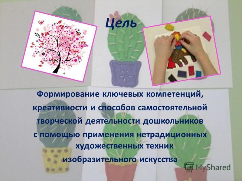 Цель Формирование ключевых компетенций, креативности и способов самостоятельной творческой деятельности дошкольников с помощью применения нетрадиционных художественных техник изобразительного искусства