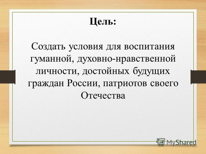 Цель: Создать условия для воспитания гуманной, духовно-нравственной личности, достойных будущих граждан России, патриотов своего Отечества