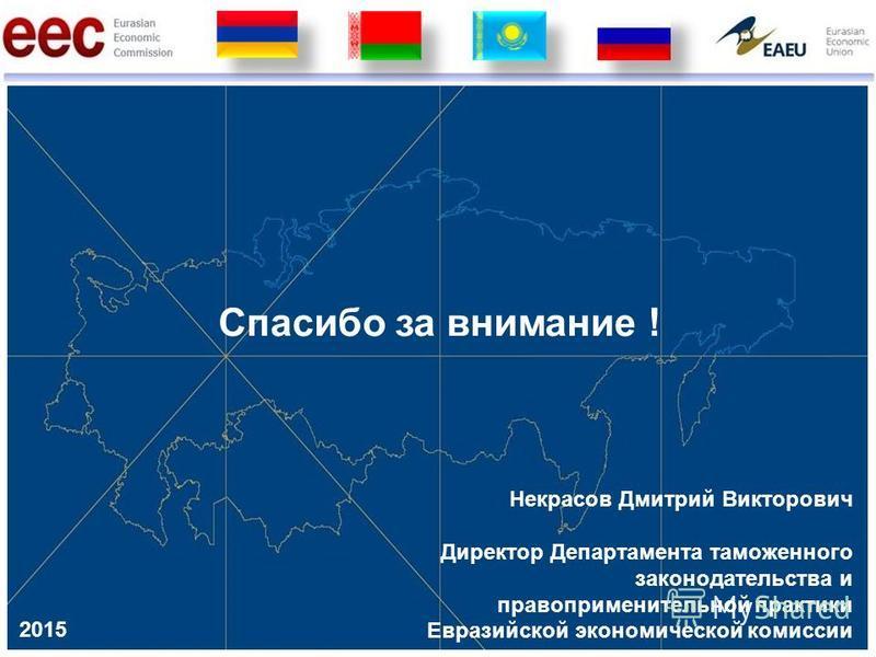 Спасибо за внимание ! 2015 Некрасов Дмитрий Викторович Директор Департамента таможенного законодательства и правоприменительной практики Евразийской экономической комиссии