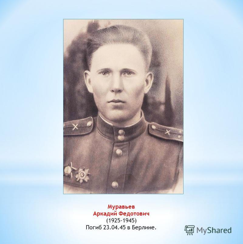 Муравьев Аркадий Федотович (1925-1945) Погиб 23.04.45 в Берлине.
