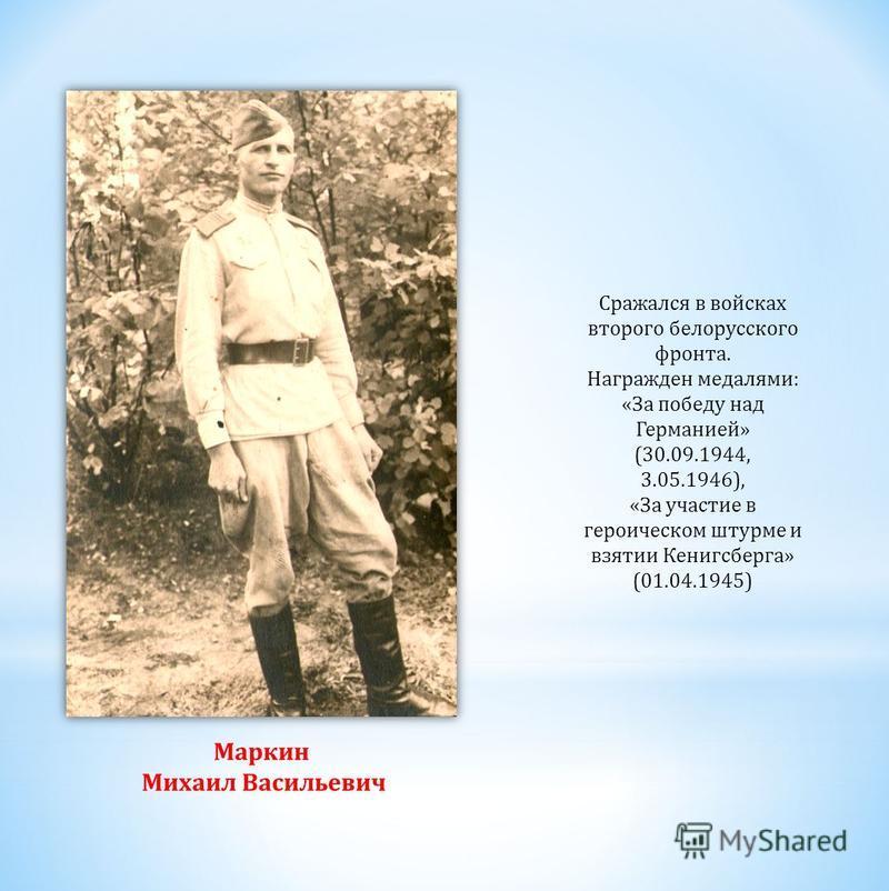 Сражался в войсках второго белорусского фронта. Награжден медалями: «За победу над Германией» (30.09.1944, 3.05.1946), «За участие в героическом штурме и взятии Кенигсберга» (01.04.1945) Маркин Михаил Васильевич