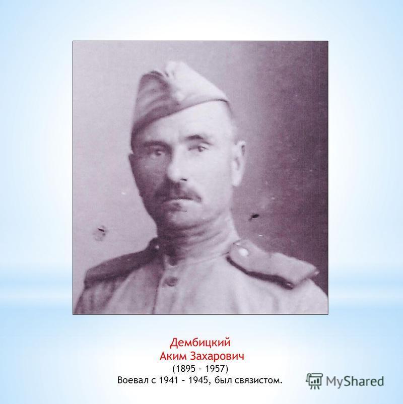 Дембицкий Аким Захарович (1895 – 1957) Воевал с 1941 – 1945, был связистом.