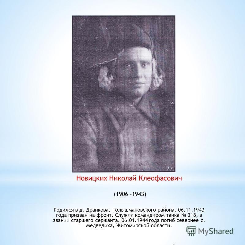 Новицких Николай Клеофасович (1906 -1943) Родился в д. Дранкова, Голышмановского района, 06.11.1943 года призван на фронт. Служил командиром танка 318, в звании старшего сержанта. 06.01.1944 года погиб севернее с. Медведиха, Житомирской области. л