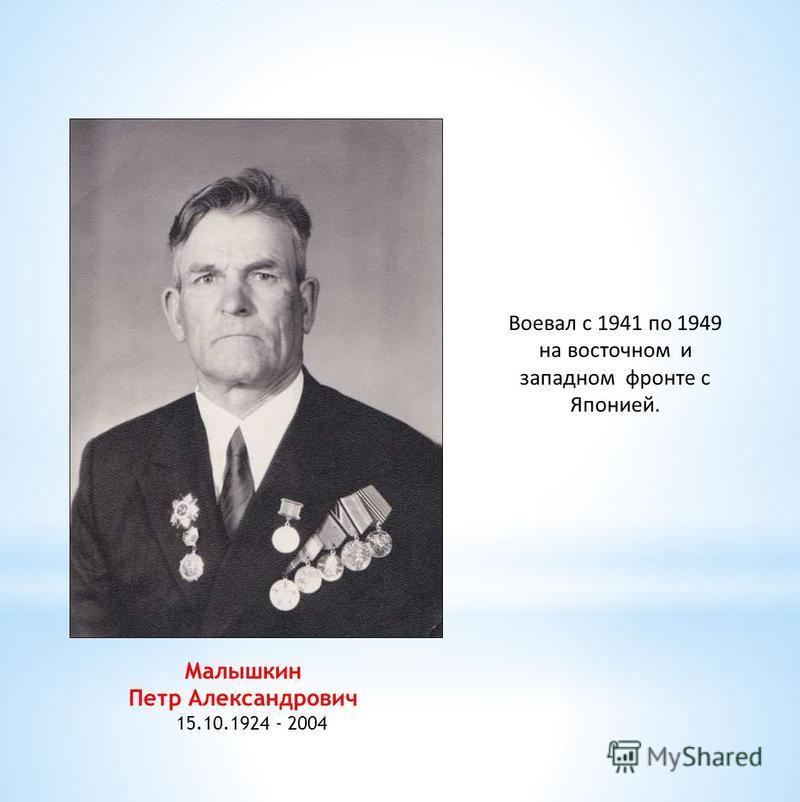 Малышкин Петр Александрович 15.10.1924 - 2004 Воевал с 1941 по 1949 на восточном и западном фронте с Японией.
