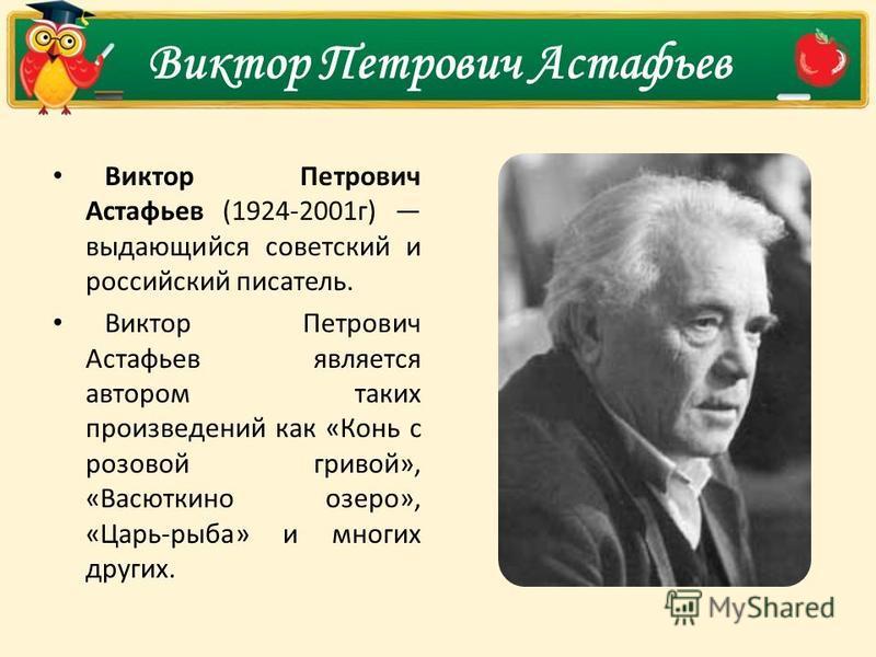 Виктор Петрович Астафьев Виктор Петрович Астафьев (1924-2001 г) выдающийся советский и российский писатель. Виктор Петрович Астафьев является автором таких произведений как «Конь с розовой гривой», «Васюткино озеро», «Царь-рыба» и многих других.