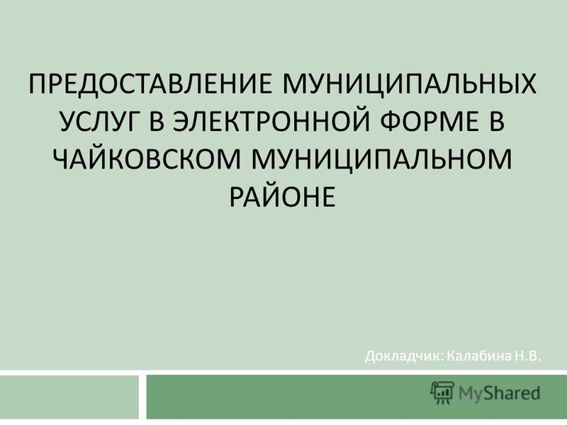 ПРЕДОСТАВЛЕНИЕ МУНИЦИПАЛЬНЫХ УСЛУГ В ЭЛЕКТРОННОЙ ФОРМЕ В ЧАЙКОВСКОМ МУНИЦИПАЛЬНОМ РАЙОНЕ Докладчик : Калабина Н. В.