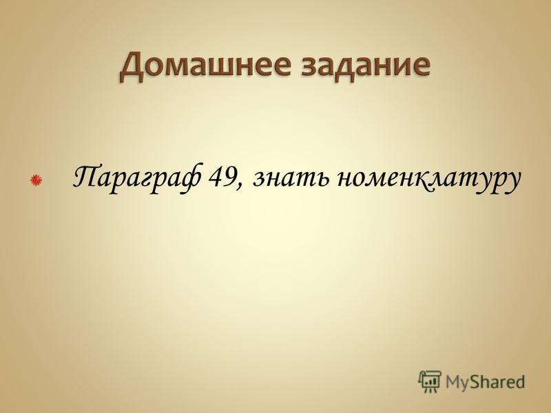 Параграф 49, знать номенклатуру
