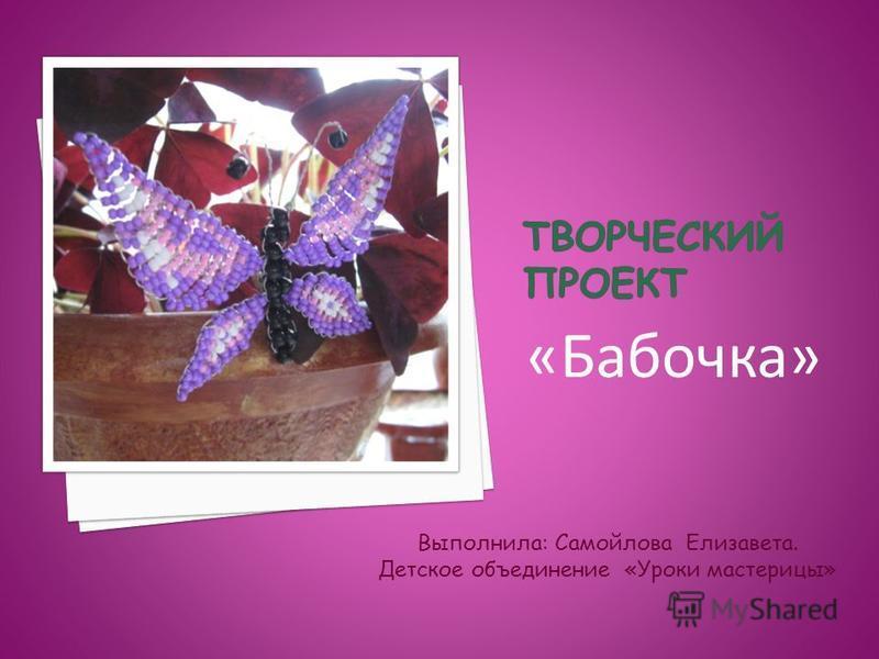 «Бабочка» Выполнила: Самойлова Елизавета. Детское объединение «Уроки мастерицы»