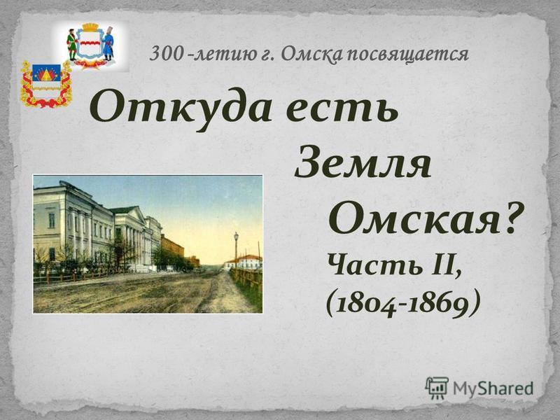 Откуда есть Земля Омская? Часть II, (1804-1869) 300 -летию г. Омска посвящается