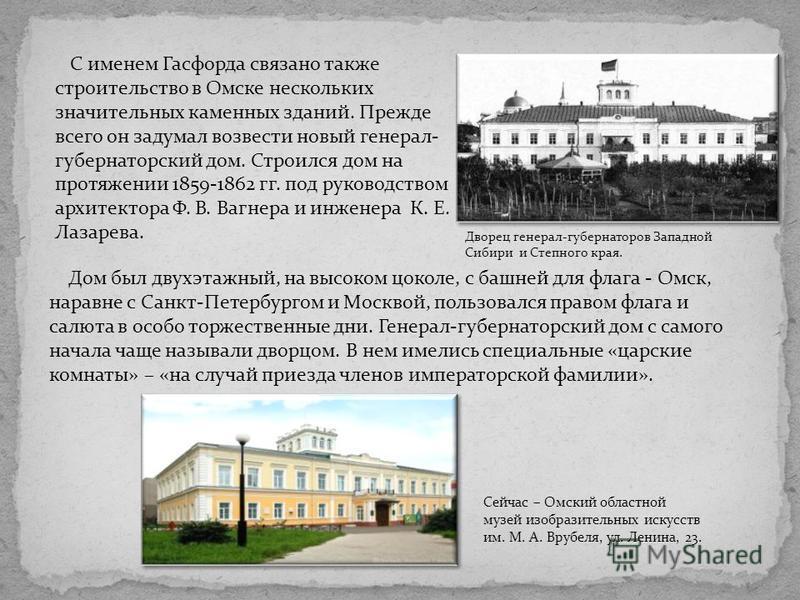 С именем Гасфорда связано также строительство в Омске нескольких значительных каменных зданий. Прежде всего он задумал возвести новый генерал- губернаторский дом. Строился дом на протяжении 1859-1862 гг. под руководством архитектора Ф. В. Вагнера и и