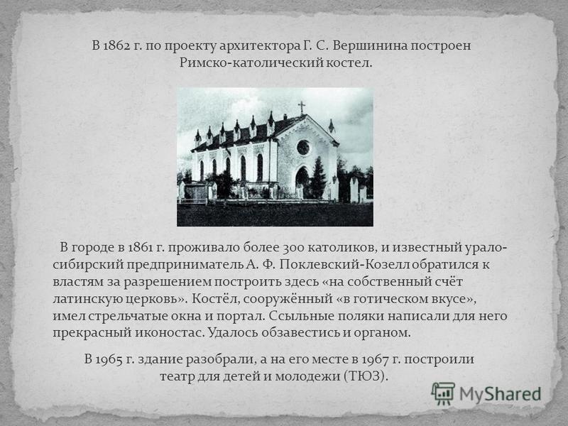 В 1862 г. по проекту архитектора Г. С. Вершинина построен Римско-католический костел. В городе в 1861 г. проживало более 300 католиков, и известный урало- сибирский предприниматель А. Ф. Поклевский-Козелл обратился к властям за разрешением построить