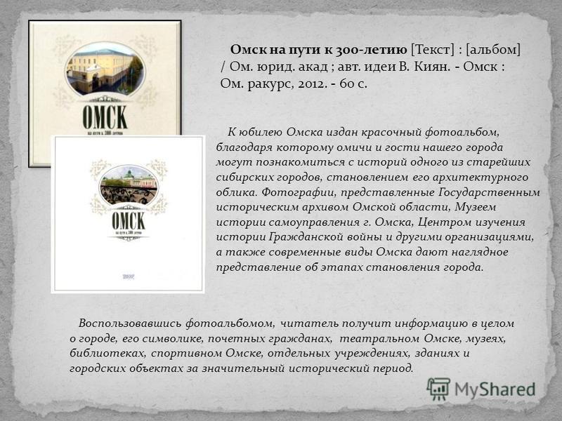 К юбилею Омска издан красочный фотоальбом, благодаря которому омичи и гости нашего города могут познакомиться с историй одного из старейших сибирских городов, становлением его архитектурного облика. Фотографии, представленные Государственным историче