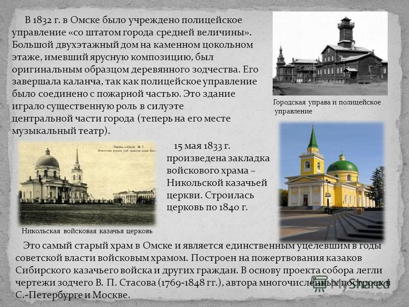 15 мая 1833 г. произведена закладка войскового храма – Никольской казачьей церкви. Строилась церковь по 1840 г. В 1832 г. в Омске было учреждено полицейское управление «со штатом города средней величины». Большой двухэтажный дом на каменном цокольном