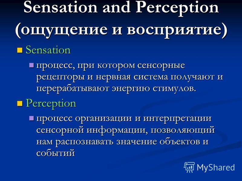 Sensation and Perception (ощущение и восприятие) Sensation Sensation процесс, при котором сенсорные рецепторы и нервная система получают и перерабатывают энергию стимулов. процесс, при котором сенсорные рецепторы и нервная система получают и перераба