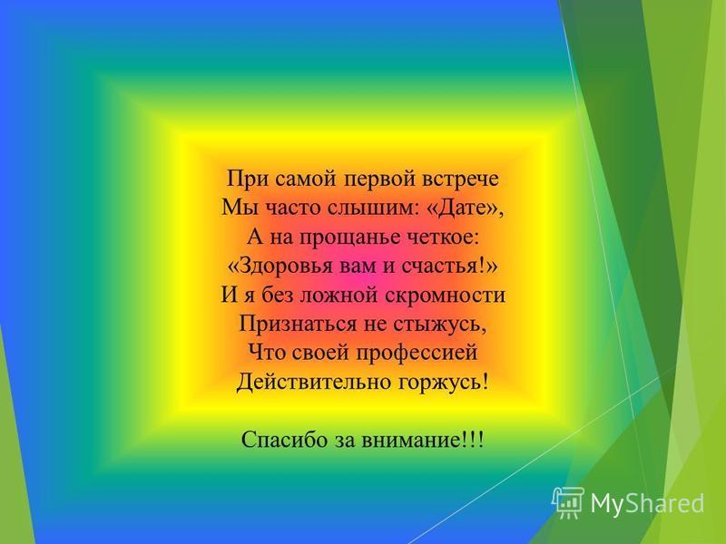 При самой первой встрече Мы часто слышим: «Дате», А на прощанье четкое: «Здоровья вам и счастья!» И я без ложной скромности Признаться не стыжусь, Что своей профессией Действительно горжусь! Спасибо за внимание!!!
