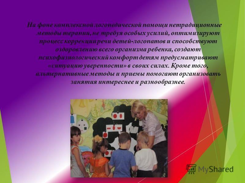 На фоне комплексной логопедической помощи нетрадиционные методы терапии, не требуя особых усилий, оптимизируют процесс коррекции речи детей-логопатов и способствуют оздоровлению всего организма ребенка, создают психофизиологический комфорт детям пред