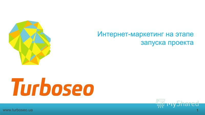 Интернет-маркетинг на этапе запуска проекта 1 www.turboseo.ua