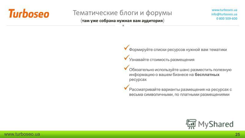 Тематические блоги и форумы ( там уже собрана нужная вам аудитория ) www.turboseo.ua info@turboseo.ua 0 800 509-600 www.turboseo.ua 25 Формируйте списки ресурсов нужной вам тематики Узнавайте стоимость размещения Обязательно используйте шанс размести