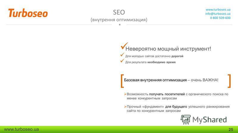 SEO (внутренняя оптимизация) www.turboseo.ua info@turboseo.ua 0 800 509-600 www.turboseo.ua 25 Невероятно мощный инструмент! Для молодых сайтов достаточно дорогой Для результата необходимо время [ ] Базовая внутренняяя оптимизация – очень ВАЖНА! Возм