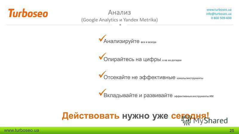 Анализ (Google Analytics и Yandex Metrika) www.turboseo.ua info@turboseo.ua 0 800 509-600 www.turboseo.ua 25 Анализируйте все и всегда Опирайтесь на цифры, а не на догадки Отсекайте не эффективные каналы/инструменты Вкладывайте и развивайте эффективн