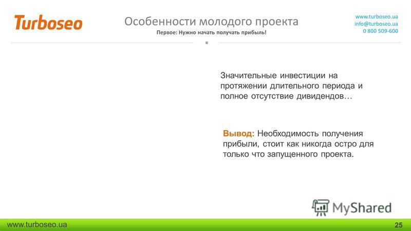 Особенности молодого проекта Первое: Нужно начать получать прибыль! www.turboseo.ua info@turboseo.ua 0 800 509-600 www.turboseo.ua 25 Значительные инвестиции на протяжении длительного периода и полное отсутствие дивидендов… Вывод: Необходимость получ