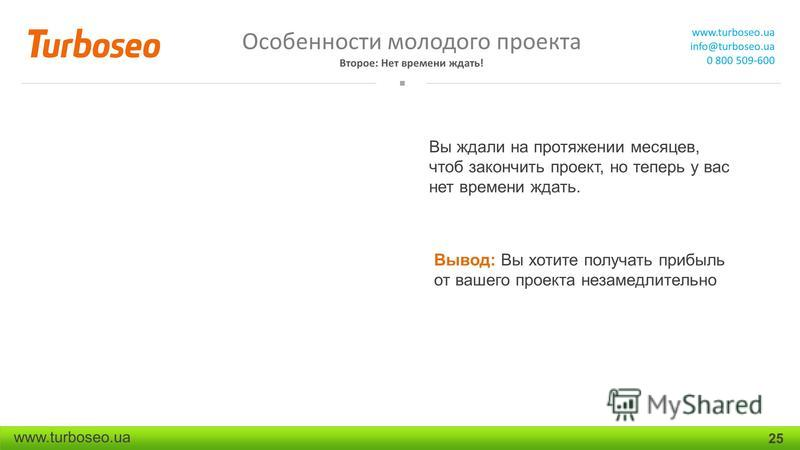 Особенности молодого проекта Второе: Нет времени ждать! www.turboseo.ua info@turboseo.ua 0 800 509-600 www.turboseo.ua 25 Вы ждали на протяжении месяцев, чтоб закончить проект, но теперь у вас нет времени ждать. Вывод: Вы хотите получать прибыль от в