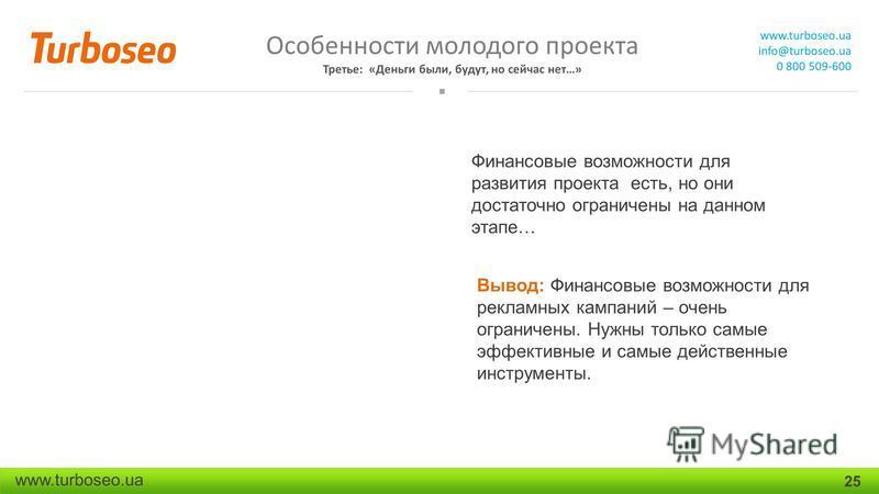 Особенности молодого проекта Третье: «Деньги были, будут, но сейчас нет…» www.turboseo.ua info@turboseo.ua 0 800 509-600 www.turboseo.ua 25 Финансовые возможности для развития проекта есть, но они достаточно ограничены на данном этапе… Вывод: Финансо
