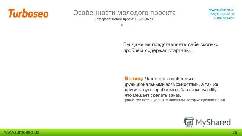 Особенности молодого проекта Четвертое: Новые проекты – «сырые»! www.turboseo.ua info@turboseo.ua 0 800 509-600 www.turboseo.ua 25 Вы даже не представляете себе сколько проблем содержат стартапы… Вывод: Часто есть проблемы с функциональными возможнос