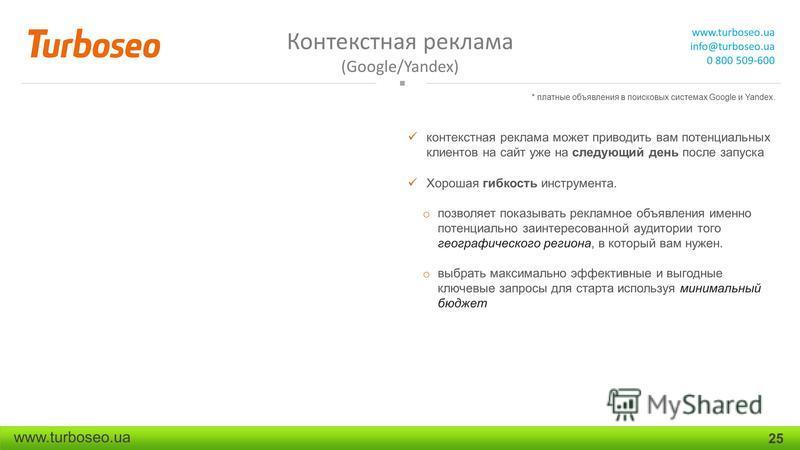 Контекстная реклама (Google/Yandex) www.turboseo.ua info@turboseo.ua 0 800 509-600 www.turboseo.ua 25 контекстная реклама может приводить вам потенциальных клиентов на сайт уже на следующий день после запуска Хорошая гибкость инструмента. o позволяет
