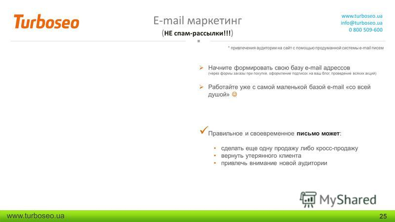 E-mail маркетинг ( НЕ спам-рассылки!!! ) www.turboseo.ua info@turboseo.ua 0 800 509-600 www.turboseo.ua 25 Начните формировать свою базу e-mail адресов (через формы заказы при покупке, оформление подписок на ваш блог, проведение всяких акций) Работай