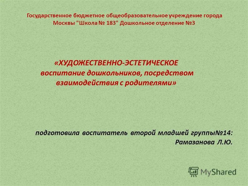 подготовила воспитатель второй младшей группы 14: Рамазанова Л.Ю. «ХУДОЖЕСТВЕННО-ЭСТЕТИЧЕСКОЕ воспитание дошкольников, посредством взаимодействия с родителями» Государственное бюджетное общеобразовательное учреждение города Москвы