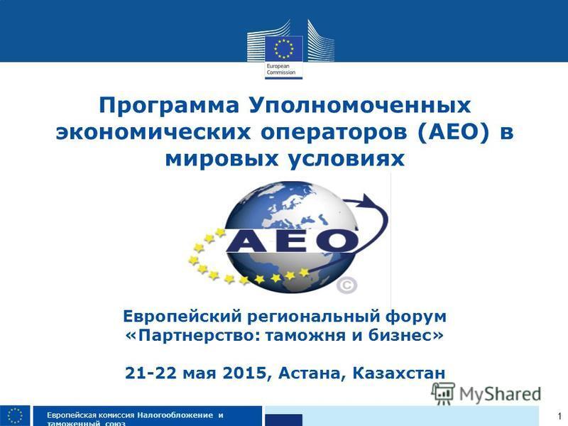 1 Европейская комиссия Налогообложение и таможенный союз Программа Уполномоченных экономических операторов (AEO) в мировых условиях Европейский региональный форум «Партнерство: таможня и бизнес» 21-22 мая 2015, Астана, Казахстан