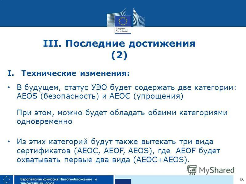 13 Европейская комиссия Налогообложение и таможенный союз I.Технические изменения: В будущем, статус УЭО будет содержать две категории: AEOS (безопасность) и AEOC (упрощения) При этом, можно будет обладать обеими категориями одновременно Из этих кате